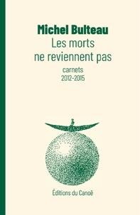 Michel Bulteau - Les morts ne reviennent pas - Carnets 2012-2015.