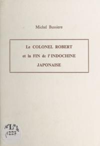 Michel Bussière - Le Colonel Robert et la fin de l'Indochine japonaise - Communication donnée le 28 avril 1994 devant la Société d'Agriculture, Sciences et Arts de Douai.