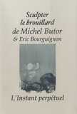 Michel Butor et Eric Bourguignon - Sculpter le brouillard.