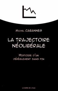 Michel Cabannes - La trajectoire néolibérale - Histoire d'une dérèglement sans fin.
