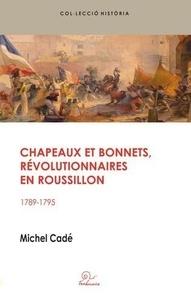 Michel Cadé - Chapeaux et bonnets, révolutionnaires en Roussillon - 1789-1795.