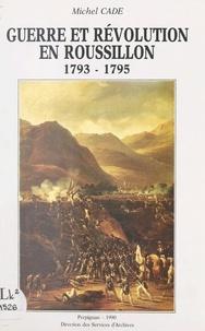 Michel Cadé et Marie-Édith Brejon de Lavergnée - Guerre et Révolution en Roussillon, 1793-1795.