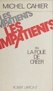 Michel Cahier - Les Impatients ou la Folie de créer.