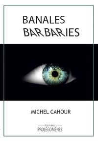 Michel Cahour - Banales barbaries.