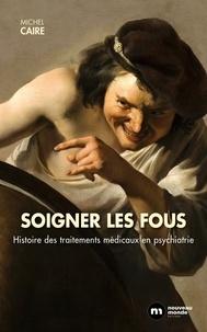 Michel Caire - Soigner les fous - Histoire des traitements médicaux en psychiatrie.
