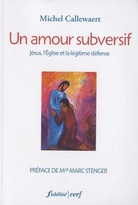 Michel Callewaert - Un amour subversif - Jésus, l'Eglise et la légitime défense.