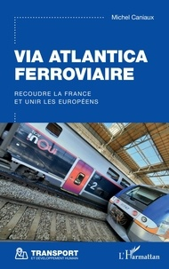 Michel Caniaux - Via Atlantica ferroviaire - Recoudre la France et unir les Européens.