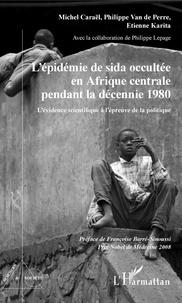 Michel Caraël et Philippe Van de Perre - L'épidémie de sida occultée en Afrique centrale pendant la décennie 1980 - L'évidence scientifique à l'épreuve de la politique.