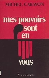 Michel Carayon - Mes pouvoirs sont en vous - Mon combat pour une médecine plus humaine.