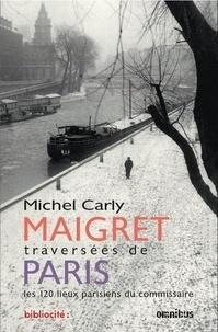 Michel Carly - Maigret, traversées de Paris - Les 120 lieux parisiens du commissaire.