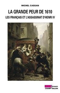 Michel Cassan - La grande peur de 1610 - Les Français et l'assassinat d'Henri IV.