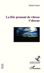 Michel Cassir - La fête prenant de vitesse l'obscur.