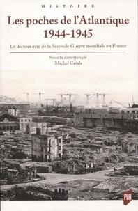 Michel Catala - Les poches de l'Atlantique 1944-1945 - Le dernier acte de la Seconde Guerre mondiale en France.