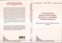 Michel Catala - Les relations franco-espagnoles pendant la Deuxième guerre mondiale - Rapprochement nécessaire, réconciliation impossible, 1939-1944.