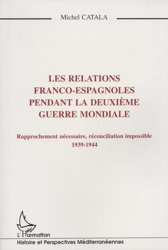 Michel Catala - Les relations franco-espagnoles pendant la Deuxième Guerre mondiale - Rapprochement nécessaire, réconciliation impossible (1939-1944).