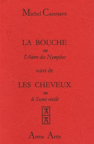Michel Cazenave - La bouche ou l'Antre des Nymphes suivi de Les cheveux ou le Secret révélé.
