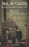 Michel Cazenave et Pierre Solié - Moi, de Gaulle - Du héros au vieux roi.