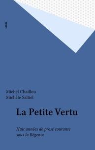 Michel Chaillou et Michèle Saltiel - La Petite Vertu - Huit années de prose courante sous la Régence.