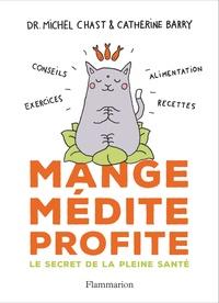 Michel Chast et Catherine Barry - Mange, médite, profite - Le secret de la pleine santé.