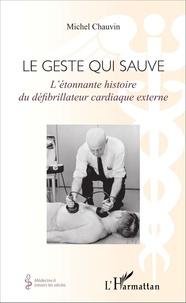Michel Chauvin - Le geste qui sauve - L'étonnante histoire du défibrillateur cardiaque externe.