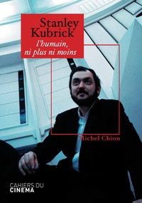 Michel Chion - Stanley Kubrick - L'humain, ni plus ni moins.