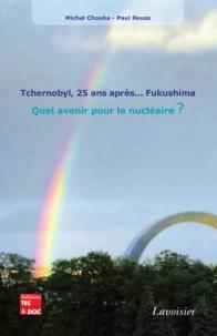 Michel Chouha et Paul Reuss - Tchernobyl, 25 ans après... Fukushima - Quel avenir pour le nucléaire ?.