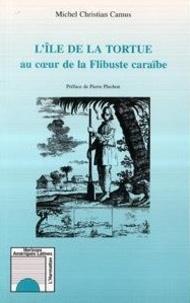 Michel-Christian Camus et Pierre Pluchon - L'île de la Tortue au coeur de la flibuste caraïbe.