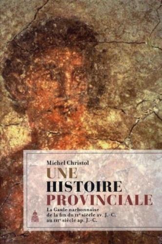 Une histoire provinciale. La Gaule narbonnaise de la fin du IIe siècle avant J-C au IIIe siècle après J-C