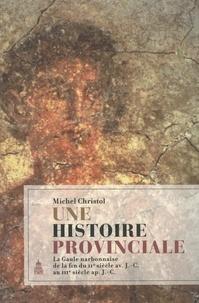 Michel Christol - Une histoire provinciale - La Gaule narbonnaise de la fin du IIe siècle avant J-C au IIIe siècle après J-C.