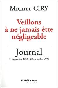 Michel Ciry - Veillons à ne jamais être négligeable - Journal 11 septembre 2003 - 28 septembre 2004.