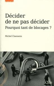 Michel Claessens - Décider de ne pas décider - Pourquoi tant de blocages ?.