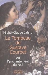 Michel-Claude Jalard - Le Tombeau de Gustave Courbet - ou l'enchantement du réel.