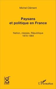 Michel Clément - Paysans et politique en France - Nation, classes, République (1870-1984).