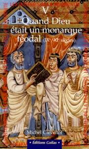 Michel Clévenot - LES HOMMES DE LA FRATERNITE. - Tome 5, Quand Dieu était un monarque féodal (IXème - XIème siècles).