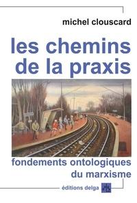 Michel Clouscard - Les chemins de la praxis - Fondements ontologiques du marxisme.