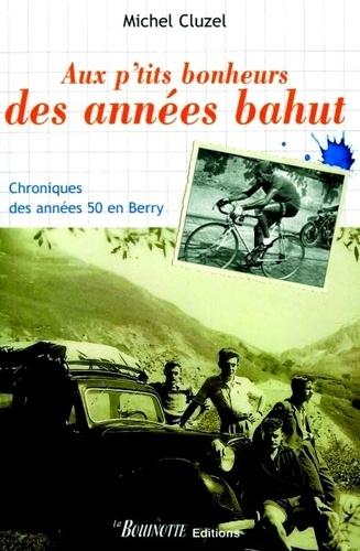 Michel Cluzel - Aux p'tits bonheurs des années bahut - Chroniques des années 50 en Berry.