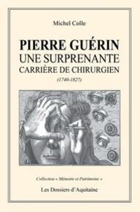 Michel Colle - Pierre Guérin - Une surprenante carrière de chirurgien (1740-1827).