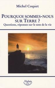 Michel Coquet - Pourquoi sommes-nous sur Terre ? - Questions, réponses sur le sens de la Vie.