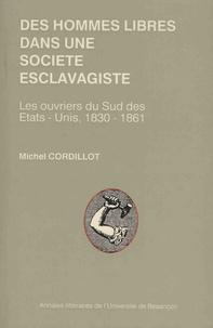 Michel Cordillot - Des hommes libres dans une société esclavagiste - Les ouvriers du Sud des Etats-Unis, 1830-1861.