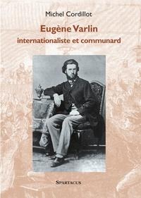Michel Cordillot - Eugène Varlin - Internationaliste et communard.