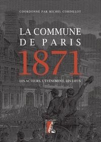 Michel Cordillot - La Commune de Paris 1871 - Les acteurs, l'événement, les lieux.