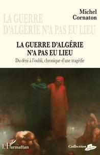 Michel Cornaton - La guerre d'Algérie n'a pas eu lieu - Du déni à l'oubli, chronique d'une tragédie.