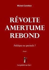 Michel Cornillon - Révolte - Amertume - Rebond - Politique ou spectacle ?.