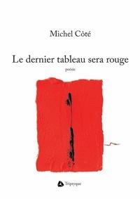 Michel Côté - Le dernier tableau sera rouge.