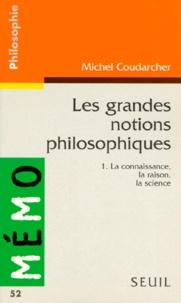 Michel Coudarcher - LES GRANDES NOTIONS PHILOSOPHIQUES. - Tome 1, La connaissance, la raison, la science.