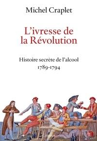 Michel Craplet - L'ivresse de la Révolution - Histoire secrète de l'alcool 1789-1794.