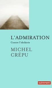 Michel Crépu - L'admiration - Contre l'idolâtrie.