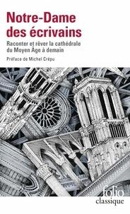 Michel Crépu - Notre-Dame des écrivains - Raconter et rêver la cathédrale du Moyen Age à demain.