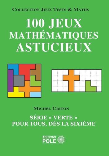 """Michel Criton - 100 jeux mathématiques astucieux - Série """"verte"""" pour tous, dès la sixième."""