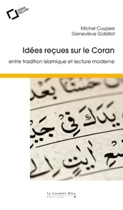 Michel Cuypers et Geneviève Gobillot - Idées reçues sur le Coran - Entre tradition islamique et lecture moderne.